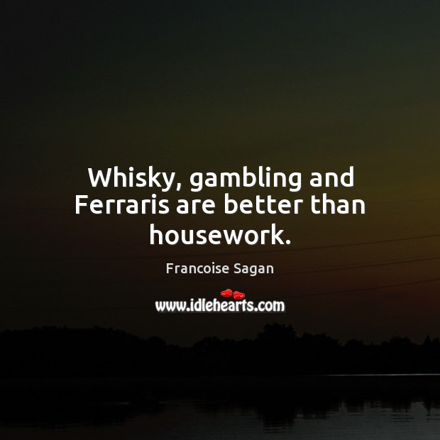 Whisky, gambling and Ferraris are better than housework. Francoise Sagan Picture Quote