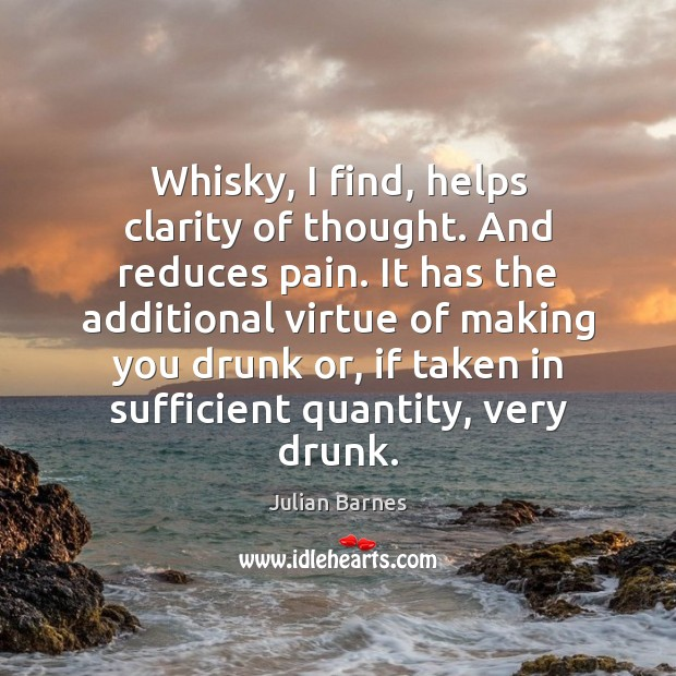 Whisky, I find, helps clarity of thought. And reduces pain. It has Image