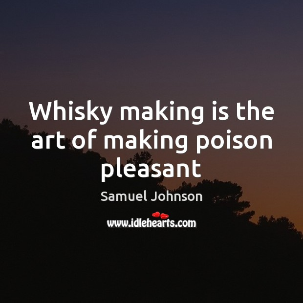 Whisky making is the art of making poison pleasant Samuel Johnson Picture Quote