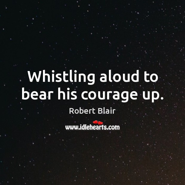 Whistling aloud to bear his courage up. Image