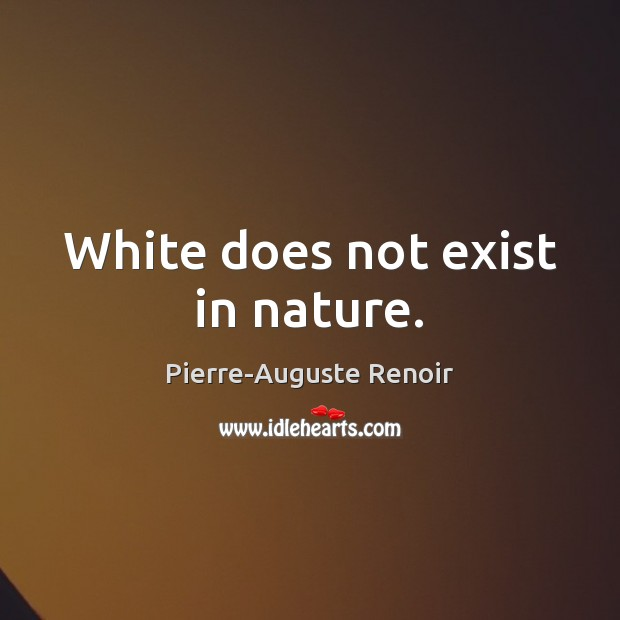 White does not exist in nature. Pierre-Auguste Renoir Picture Quote