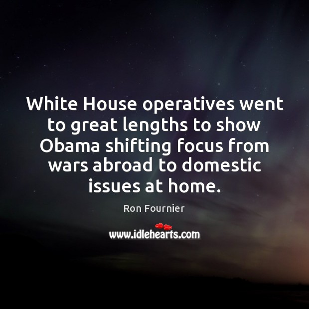 White House operatives went to great lengths to show Obama shifting focus Ron Fournier Picture Quote