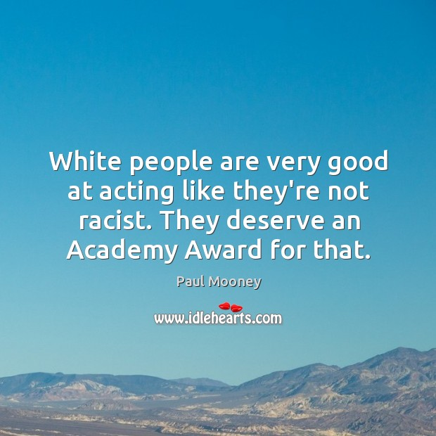 White people are very good at acting like they're not racist. They Image