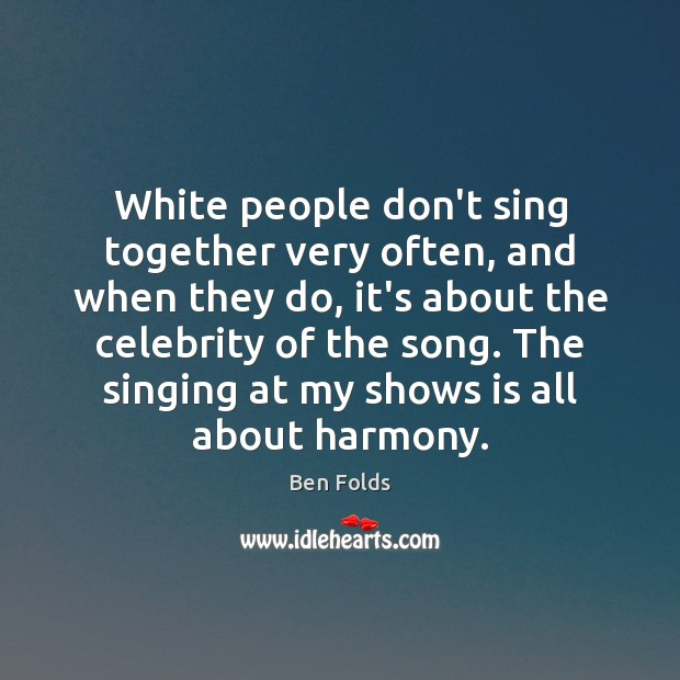 White people don't sing together very often, and when they do, it's Ben Folds Picture Quote