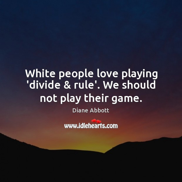 White people love playing 'divide & rule'. We should not play their game. Diane Abbott Picture Quote