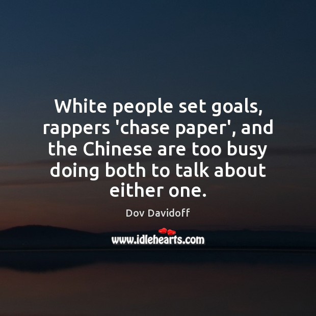White people set goals, rappers 'chase paper', and the Chinese are too Dov Davidoff Picture Quote