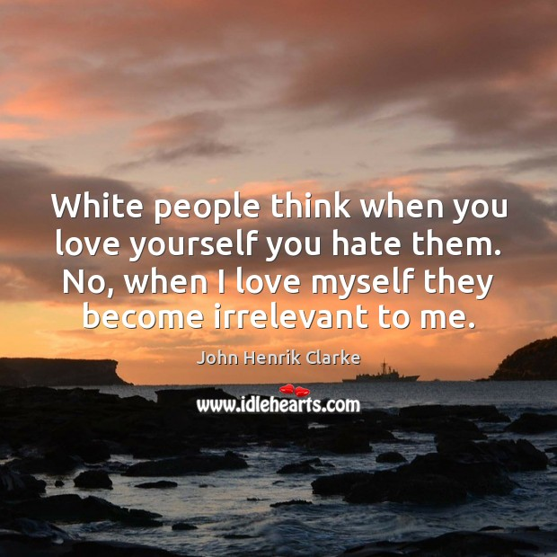 Image, White people think when you love yourself you hate them. No, when