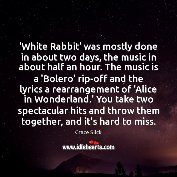 'White Rabbit' was mostly done in about two days, the music in Grace Slick Picture Quote