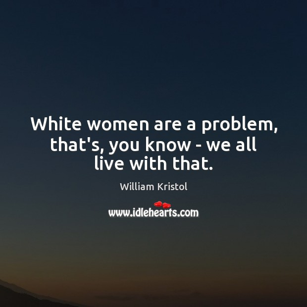 White women are a problem, that's, you know – we all live with that. William Kristol Picture Quote