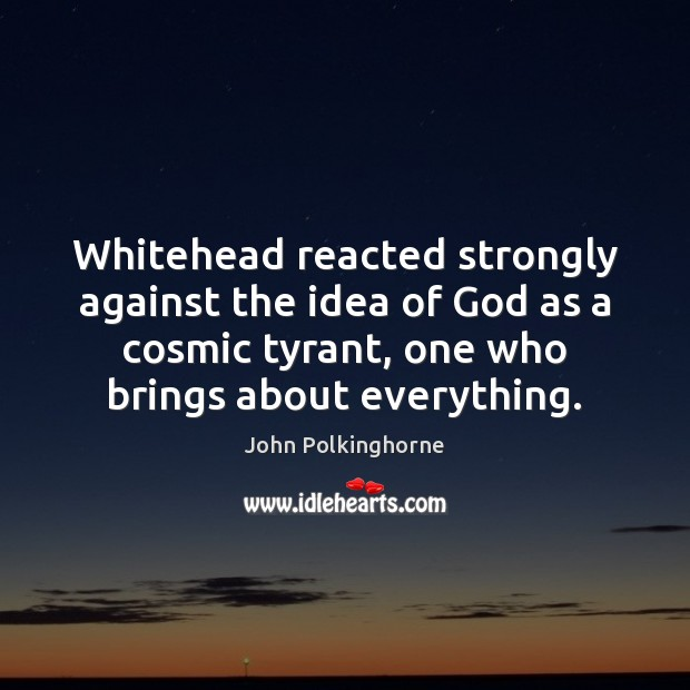 Whitehead reacted strongly against the idea of God as a cosmic tyrant, John Polkinghorne Picture Quote