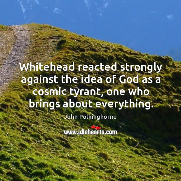 Whitehead reacted strongly against the idea of God as a cosmic tyrant, one who brings about everything. John Polkinghorne Picture Quote