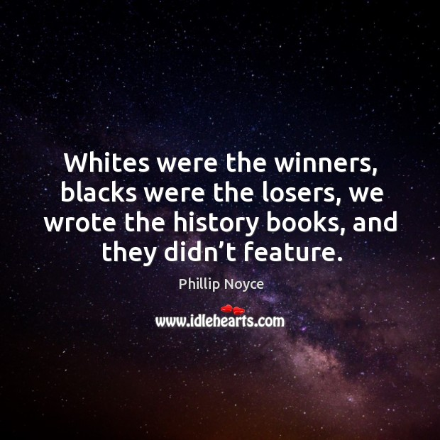 Whites were the winners, blacks were the losers, we wrote the history books, and they didn't feature. Image