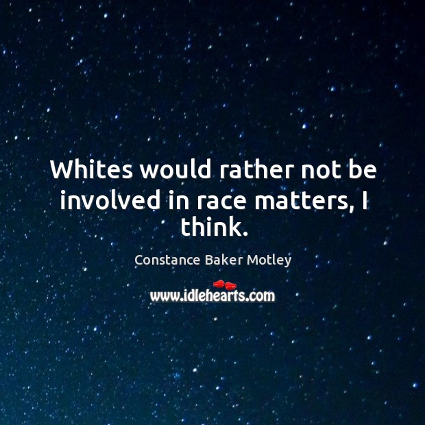 Whites would rather not be involved in race matters, I think. Image