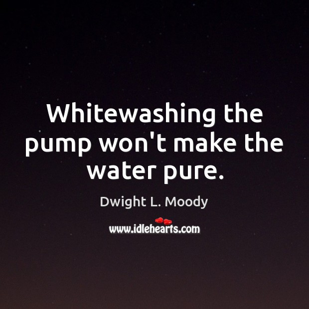 Whitewashing the pump won't make the water pure. Dwight L. Moody Picture Quote