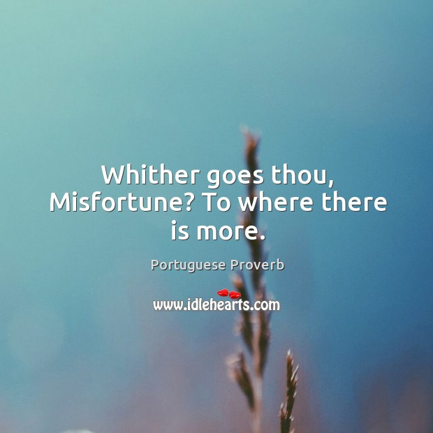 Whither goes  thou, misfortune? to where there is more. Portuguese Proverbs Image