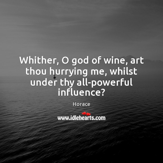 Image, Whither, O god of wine, art thou hurrying me, whilst under thy all-powerful influence?