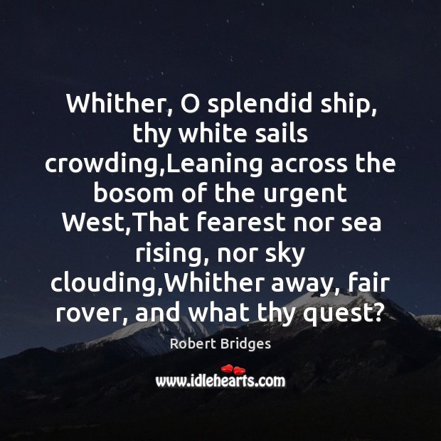 Whither, O splendid ship, thy white sails crowding,Leaning across the bosom Image