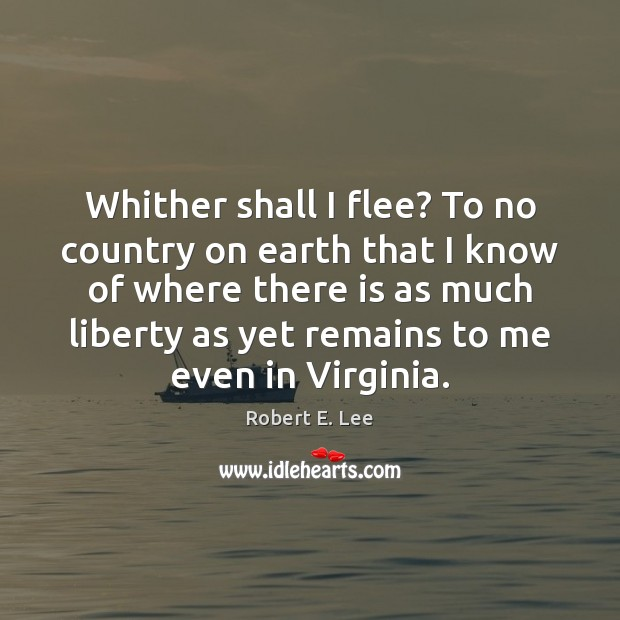 Whither shall I flee? To no country on earth that I know Robert E. Lee Picture Quote