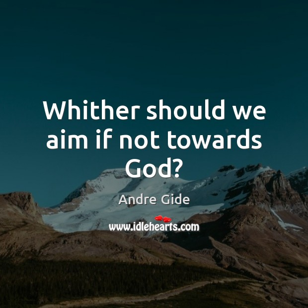 Whither should we aim if not towards God? Andre Gide Picture Quote