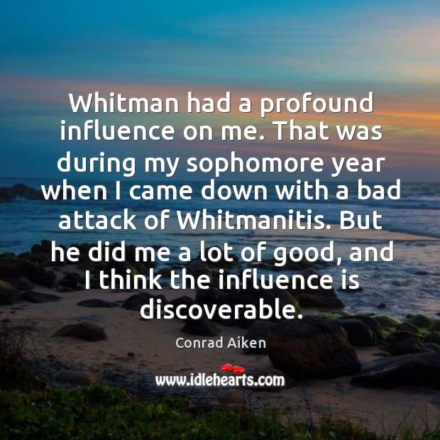 Whitman had a profound influence on me. That was during my sophomore Conrad Aiken Picture Quote