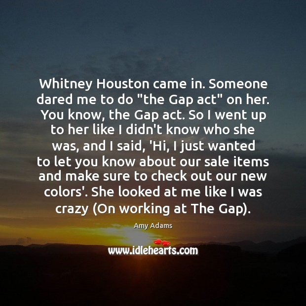 "Image, Whitney Houston came in. Someone dared me to do ""the Gap act"""