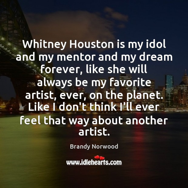 Whitney Houston is my idol and my mentor and my dream forever, Brandy Norwood Picture Quote