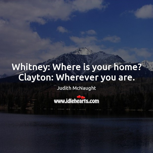 Whitney: Where is your home? Clayton: Wherever you are. Judith McNaught Picture Quote