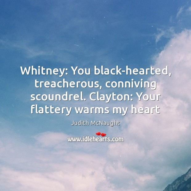 Whitney: You black-hearted, treacherous, conniving scoundrel. Clayton: Your flattery warms my heart Judith McNaught Picture Quote