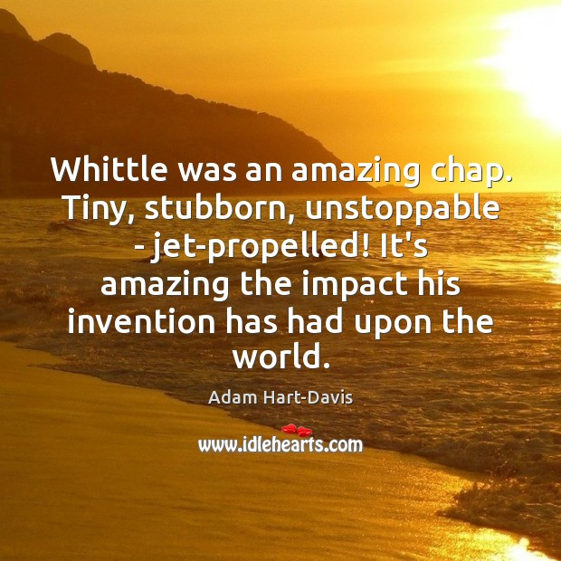 Whittle was an amazing chap. Tiny, stubborn, unstoppable – jet-propelled! It's amazing Unstoppable Quotes Image