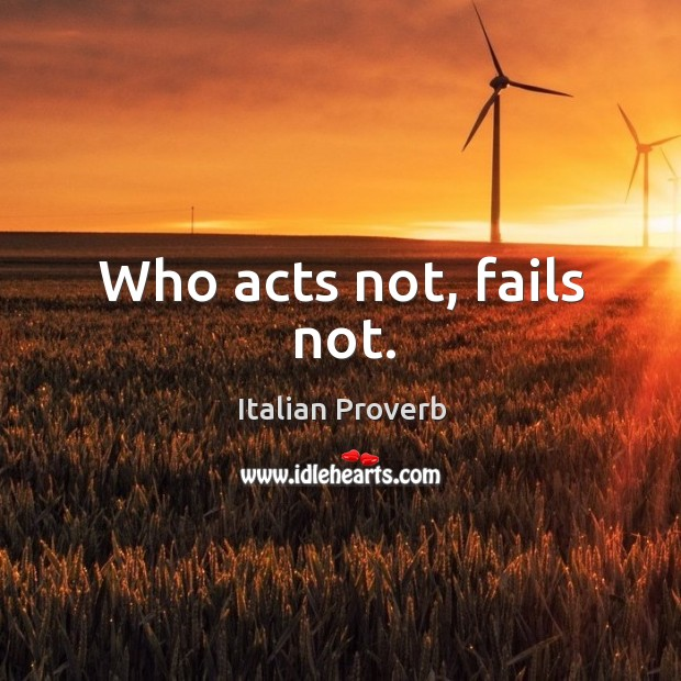 Image, Who acts not, fails not.