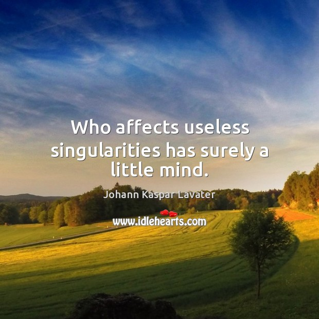 Image, Who affects useless singularities has surely a little mind.