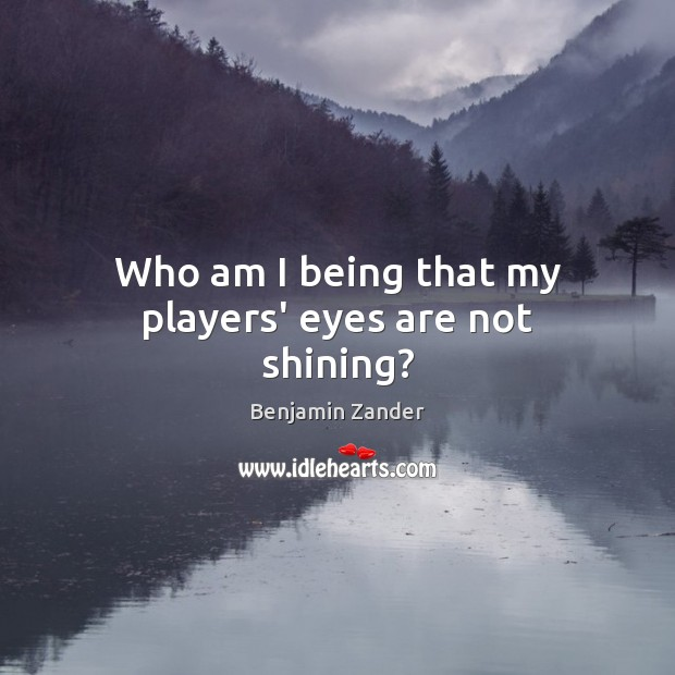Who am I being that my players' eyes are not shining? Benjamin Zander Picture Quote