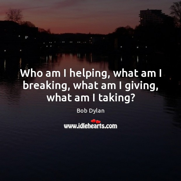 Who am I helping, what am I breaking, what am I giving, what am I taking? Bob Dylan Picture Quote