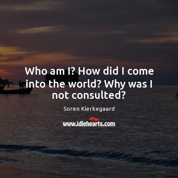 Who am I? How did I come into the world? Why was I not consulted? Image