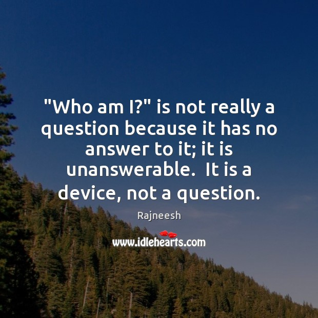 """""""Who am I?"""" is not really a question because it has no Rajneesh Picture Quote"""