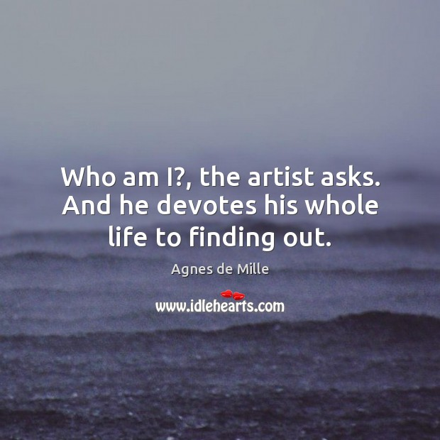 Image, Who am I?, the artist asks. And he devotes his whole life to finding out.