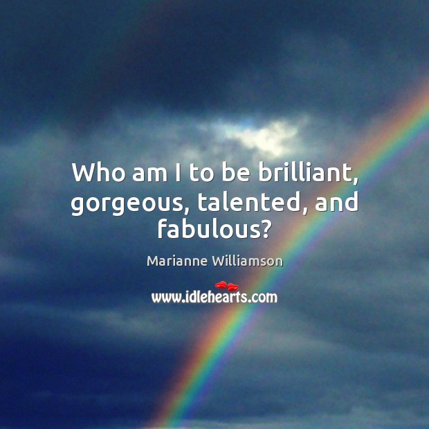 Who am I to be brilliant, gorgeous, talented, and fabulous? Marianne Williamson Picture Quote