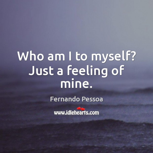 Who am I to myself? Just a feeling of mine. Fernando Pessoa Picture Quote