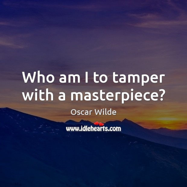 Who am I to tamper with a masterpiece? Oscar Wilde Picture Quote