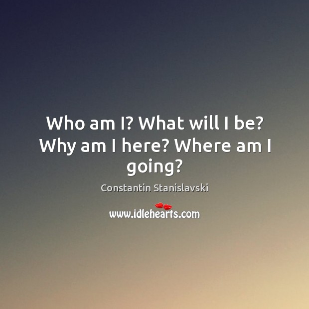 Who am I? What will I be? Why am I here? Where am I going? Constantin Stanislavski Picture Quote