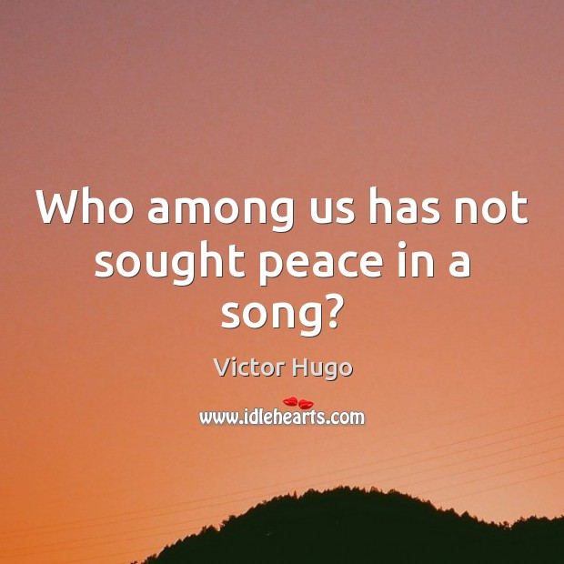 Who among us has not sought peace in a song? Victor Hugo Picture Quote