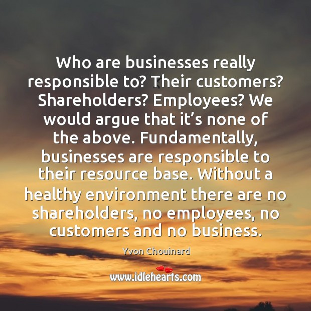 Who are businesses really responsible to? Their customers? Shareholders? Employees? We would Image