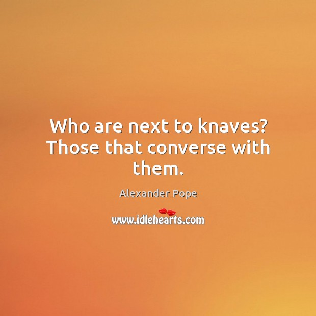 Who are next to knaves? Those that converse with them. Image