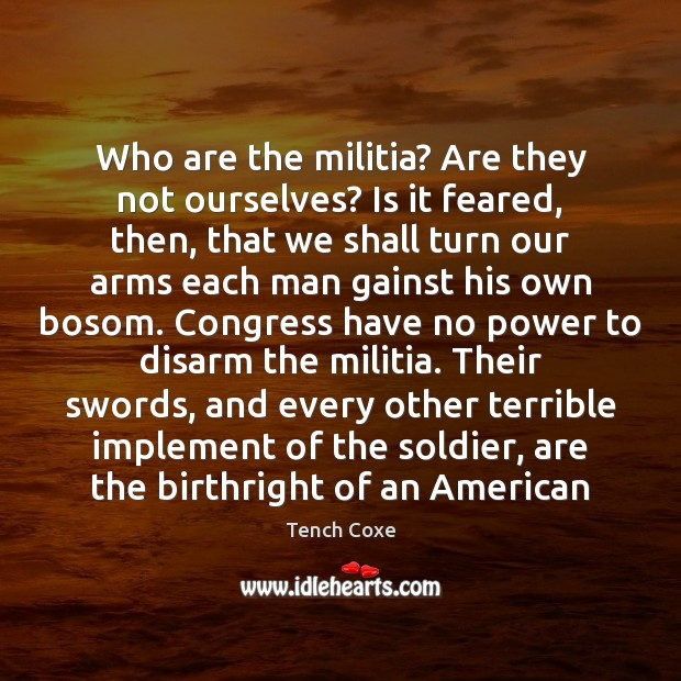 Image, Who are the militia? Are they not ourselves? Is it feared, then,