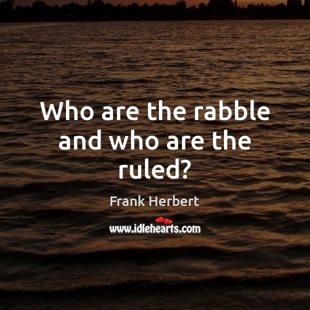 Who are the rabble and who are the ruled? Frank Herbert Picture Quote