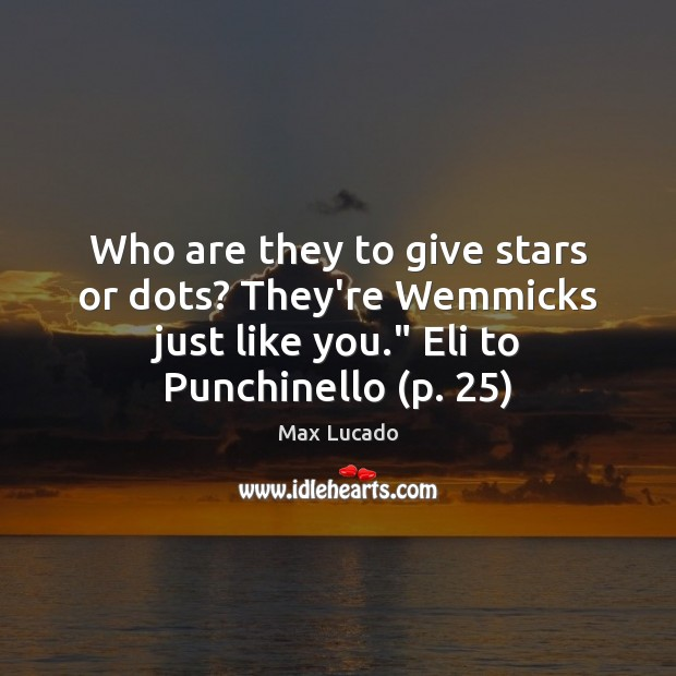 Who are they to give stars or dots? They're Wemmicks just like Max Lucado Picture Quote