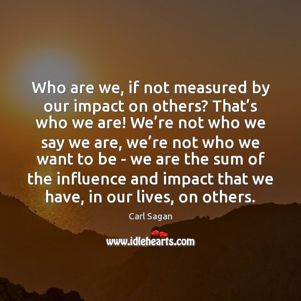 Image, Who are we, if not measured by our impact on others? That'