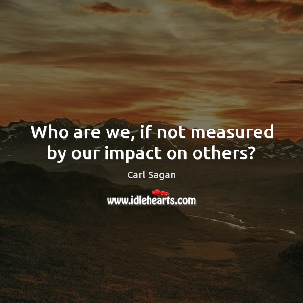 Image, Who are we, if not measured by our impact on others?