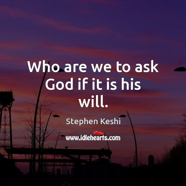 Who are we to ask God if it is his will. Image