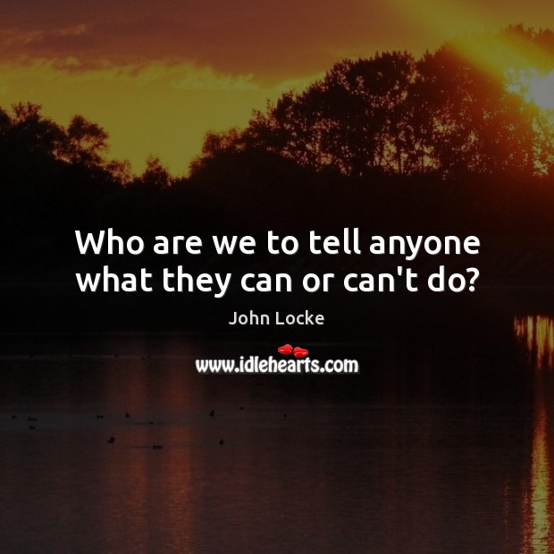 Who are we to tell anyone what they can or can't do? John Locke Picture Quote